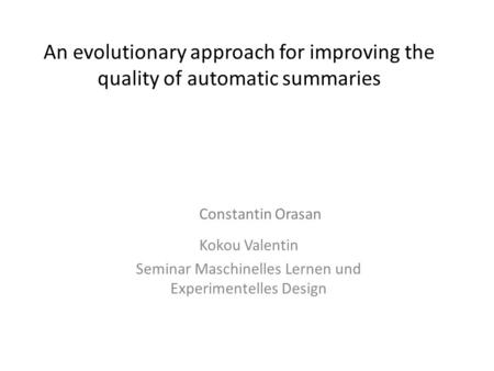 An evolutionary approach for improving the quality of automatic summaries Kokou Valentin Seminar Maschinelles Lernen und Experimentelles Design Constantin.