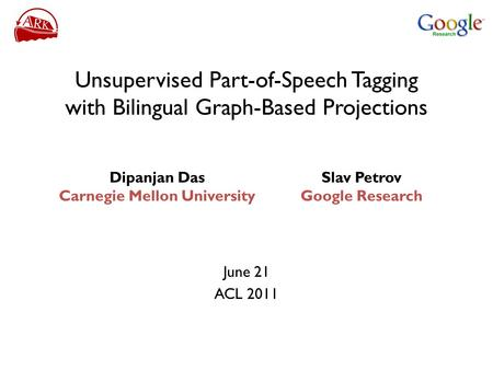 Unsupervised Part-of-Speech Tagging with Bilingual Graph-Based Projections June 21 ACL 2011 Slav Petrov Google Research Dipanjan Das Carnegie Mellon University.