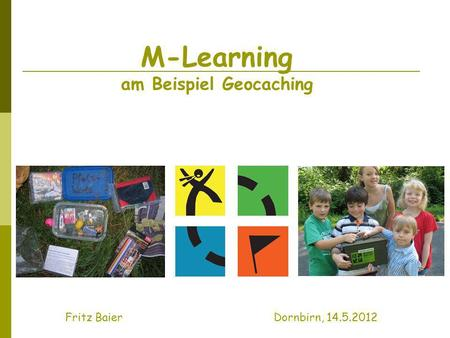 M-Learning am Beispiel Geocaching Fritz Baier Dornbirn, 14.5.2012.