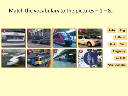 Match the vocabulary to the pictures – 1 – 8…. Were you right? 1 Auto 2 Bus 3 Zug 4 Taxi 5 Flugzeug 6 Strassenbahn 7 U-bahn 8 Zu Fuss.