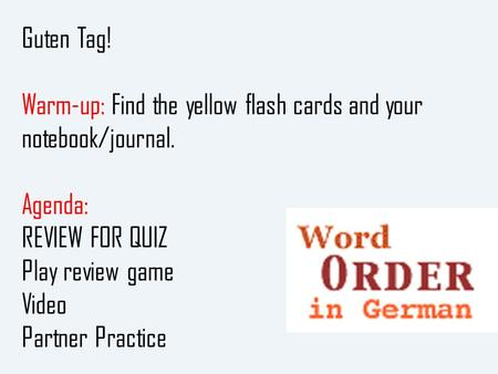 Guten Tag! Warm-up: Find the yellow flash cards and your notebook/journal. Agenda: REVIEW FOR QUIZ Play review game Video Partner Practice.