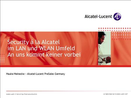 All Rights Reserved © Alcatel-Lucent 2007 Alcatel-Lucent IP Networking Infrastructure Solutions Hauke Heinecke – Alcatel-Lucent PreSales Germany Security.