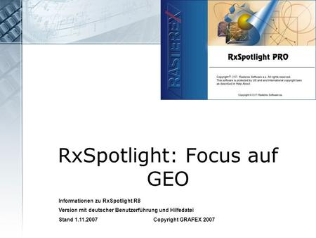 RxSpotlight: Focus auf GEO Informationen zu RxSpotlight R8 Version mit deutscher Benutzerführung und Hilfedatei Stand 1.11.2007 Copyright GRAFEX 2007.