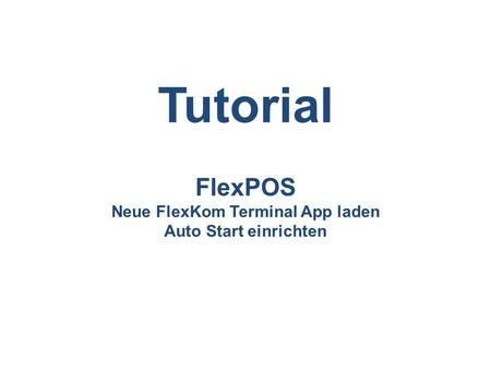 FlexPOS Neue FlexKom Terminal App laden Auto Start einrichten Tutorial.