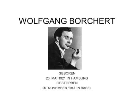 WOLFGANG BORCHERT GEBOREN 20. MAI 1921 IN HAMBURG GESTORBEN 20. NOVEMBER 1947 IN BASEL.