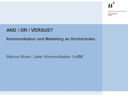 AND / OR / VERSUS? Kommunikation und Marketing an Hochschulen Marcus Moser, Leiter Kommunikation UniBE.