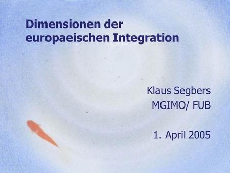 Dimensionen der europaeischen Integration Klaus Segbers MGIMO/ FUB 1. April 2005.