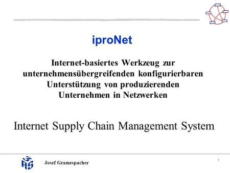 1 Josef Gramespacher iproNet Internet Supply Chain Management System Internet-basiertes Werkzeug zur unternehmensübergreifenden konfigurierbaren Unterstützung.