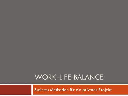 WORK-LIFE-BALANCE Business Methoden für ein privates Projekt.
