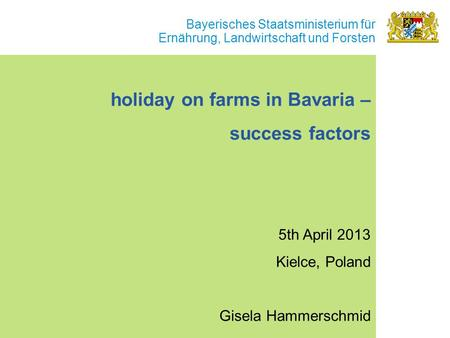 Bayerisches Staatsministerium für Ernährung, Landwirtschaft und Forsten holiday on farms in Bavaria – success factors 5th April 2013 Kielce, Poland Gisela.