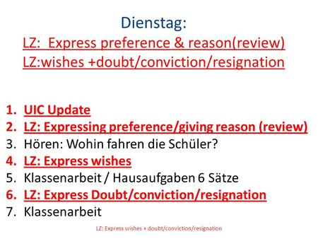 Dienstag: LZ: Express preference & reason(review) LZ:wishes +doubt/conviction/resignation 1.UIC Update 2.LZ: Expressing preference/giving reason (review)