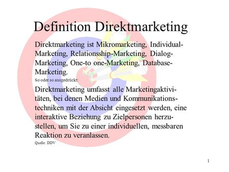 1 Definition Direktmarketing Direktmarketing ist Mikromarketing, Individual- Marketing, Relationsship-Marketing, Dialog- Marketing, One-to one-Marketing,