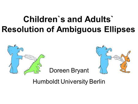 Children`s and Adults` Resolution of Ambiguous Ellipses Doreen Bryant Humboldt University Berlin.