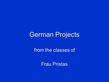 German Projects from the classes of Frau Pristas.
