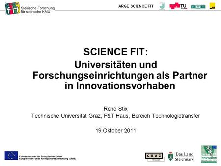 ARGE SCIENCE FIT SCIENCE FIT: Universitäten und Forschungseinrichtungen als Partner in Innovationsvorhaben René Stix Technische Universität Graz, F&T Haus,