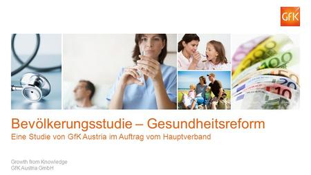 1 © GfK Healthcare | 244.729 Bevölkerungsstudie Winter 2013 – Hauptverband | April 2013 Growth from Knowledge GfK Austria GmbH Bevölkerungsstudie – Gesundheitsreform.