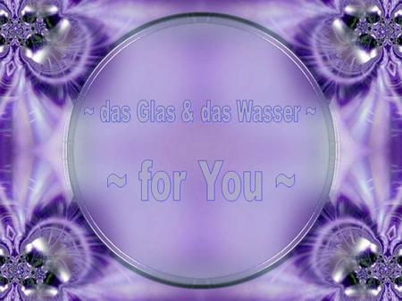 ~ das Glas & das Wasser ~ ~ for You ~.
