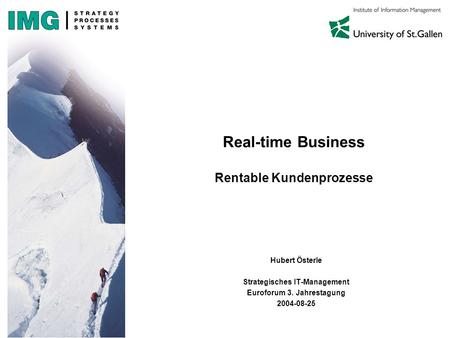 Real-time Business Rentable Kundenprozesse Hubert Österle Strategisches IT-Management Euroforum 3. Jahrestagung 2004-08-25.