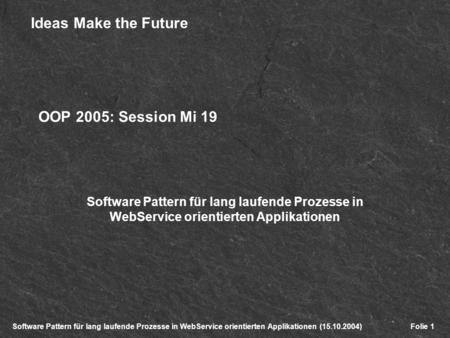 Software Pattern für lang laufende Prozesse in WebService orientierten Applikationen (15.10.2004) Ideas Make the Future Folie 1 OOP 2005: Session Mi 19.