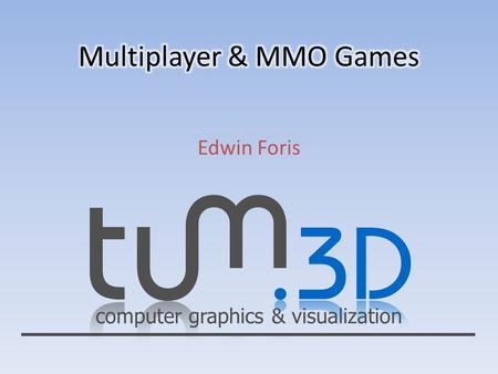Computer graphics & visualization Edwin Foris. computer graphics & visualization Multiplayer & MMO Games Edwin Foris Übersicht Einführung Anforderungen.