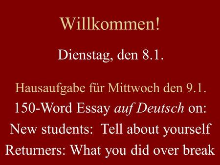 Willkommen! Dienstag, den 8.1. Hausaufgabe für Mittwoch den 9.1. 150-Word Essay auf Deutsch on: New students: Tell about yourself Returners: What you did.