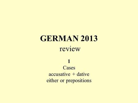 GERMAN 2013 review 1 Cases accusative + dative either or prepositions.