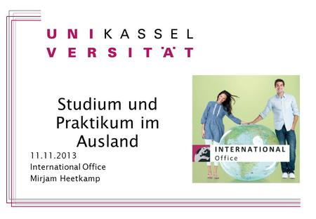 Studium und Praktikum im Ausland 11.11.2013 International Office Mirjam Heetkamp.
