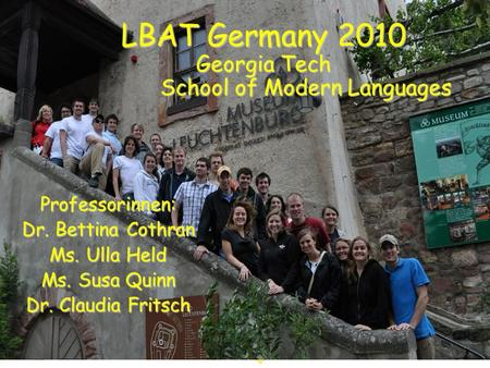 LBAT Germany 2010 Georgia Tech School of Modern Languages Professorinnen: Dr. Bettina Cothran Ms. Ulla Held Ms. Susa Quinn Dr. Claudia Fritsch.