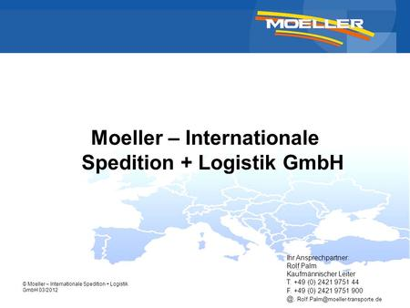 © Moeller – Internationale Spedition + Logistik GmbH 03/2012 Moeller – Internationale Spedition + Logistik GmbH Ihr Ansprechpartner: Rolf Palm Kaufmännischer.