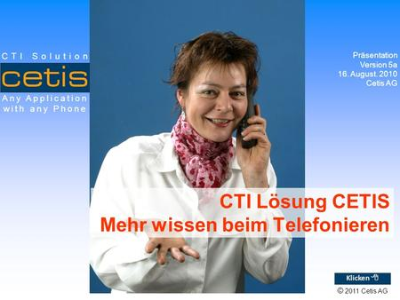 © 2011 Cetis AG Any Application with any Phone CTI Solution CTI Lösung CETIS Mehr wissen beim Telefonieren Präsentation Version 5a 16. August. 2010 Cetis.