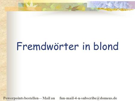 Powerpoints bestellen- - Mail an Fremdwörter in blond.
