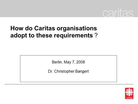 How do Caritas organisations adopt to these requirements ? Berlin, May 7, 2008 Dr. Christopher Bangert.