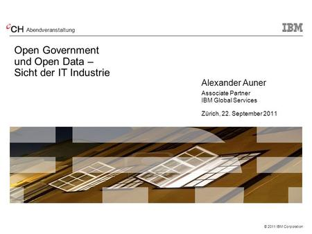 © 2011 IBM Corporation Open Government und Open Data – Sicht der IT Industrie Alexander Auner Associate Partner IBM Global Services Zürich, 22. September.