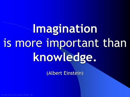 Imagination is more important than knowledge. (Albert Einstein)
