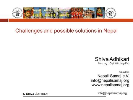 Challenges and possible solutions in Nepal Shiva Adhikari Msc. Ing., Dipl. Wirt. Ing (FH) Präsident Nepali Samaj e.V.