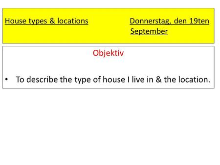 House types & locations Donnerstag, den 19ten September Objektiv To describe the type of house I live in & the location. all > most> some>