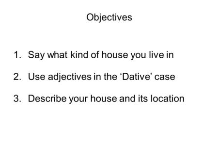 Objectives 1.Say what kind of house you live in 2.Use adjectives in the Dative case 3.Describe your house and its location.