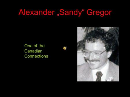 Alexander Sandy Gregor One of the Canadian Connections.