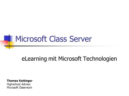 Microsoft Class Server eLearning mit Microsoft Technologien Thomas Kattinger Highschool Advisor Microsoft Österreich.