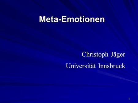 1 Meta-EmotionenMeta-Emotionen Christoph Jäger Universität Innsbruck.