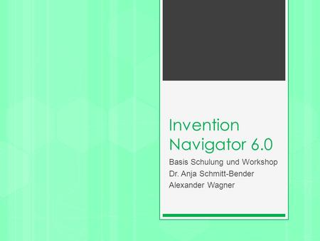 Invention Navigator 6.0 Basis Schulung und Workshop Dr. Anja Schmitt-Bender Alexander Wagner.