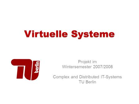 Virtuelle Systeme Projekt im Wintersemester 2007/2008 Complex and Distributed IT-Systems TU Berlin.