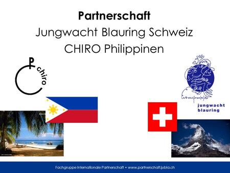 Fachgruppe Internationale Partnerschaft www.partnerschaft.jubla.ch Partnerschaft Jungwacht Blauring Schweiz CHIRO Philippinen.