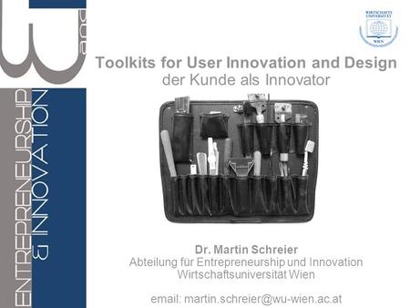 Toolkits for User Innovation and Design der Kunde als Innovator Dr. Martin Schreier Abteilung für Entrepreneurship und Innovation Wirtschaftsuniversität.