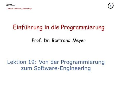 Chair of Software Engineering Einführung in die Programmierung Prof. Dr. Bertrand Meyer Lektion 19: Von der Programmierung zum Software-Engineering.