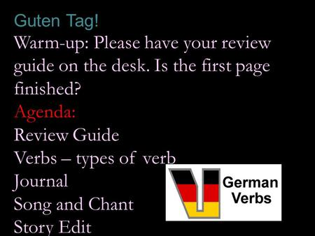 Guten Tag! Warm-up: Please have your review guide on the desk. Is the first page finished? Agenda: Review Guide Verbs – types of verb Journal Song and.