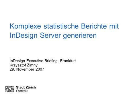 Komplexe statistische Berichte mit InDesign Server generieren InDesign Executive Briefing, Frankfurt Krzysztof Zimny 29. November 2007.