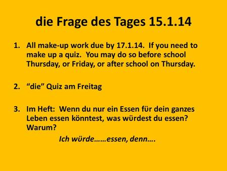 Die Frage des Tages 15.1.14 1.All make-up work due by 17.1.14. If you need to make up a quiz. You may do so before school Thursday, or Friday, or after.