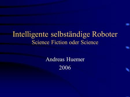 Intelligente selbständige Roboter Science Fiction oder Science Andreas Huemer 2006.