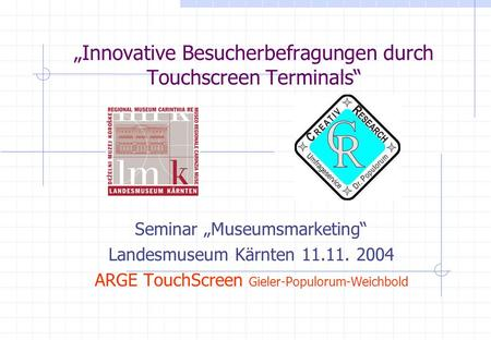 Innovative Besucherbefragungen durch Touchscreen Terminals Seminar Museumsmarketing Landesmuseum Kärnten 11.11. 2004 ARGE TouchScreen Gieler-Populorum-Weichbold.